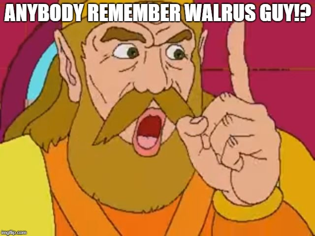 ANYBODY REMEMBER WALRUS GUY!? | image tagged in my boy,memes,dank memes,ytp,warlus guy | made w/ Imgflip meme maker