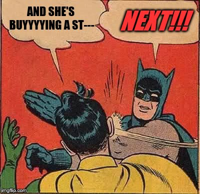 Batman Slapping Robin Meme | AND SHE'S BUYYYYING A ST--- NEXT!!! | image tagged in memes,batman slapping robin | made w/ Imgflip meme maker