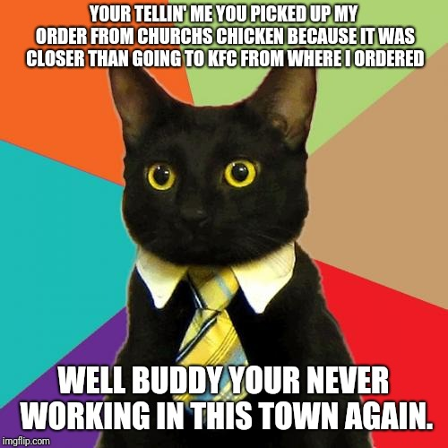 Business Cat | YOUR TELLIN' ME YOU PICKED UP MY ORDER FROM CHURCHS CHICKEN BECAUSE IT WAS CLOSER THAN GOING TO KFC FROM WHERE I ORDERED WELL BUDDY YOUR NEV | image tagged in memes,business cat,kfc | made w/ Imgflip meme maker
