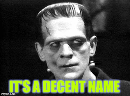 frankenstein | IT'S A DECENT NAME | image tagged in frankenstein | made w/ Imgflip meme maker
