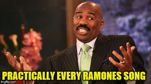 Steve Harvey Meme | PRACTICALLY EVERY RAMONES SONG | image tagged in memes,steve harvey | made w/ Imgflip meme maker