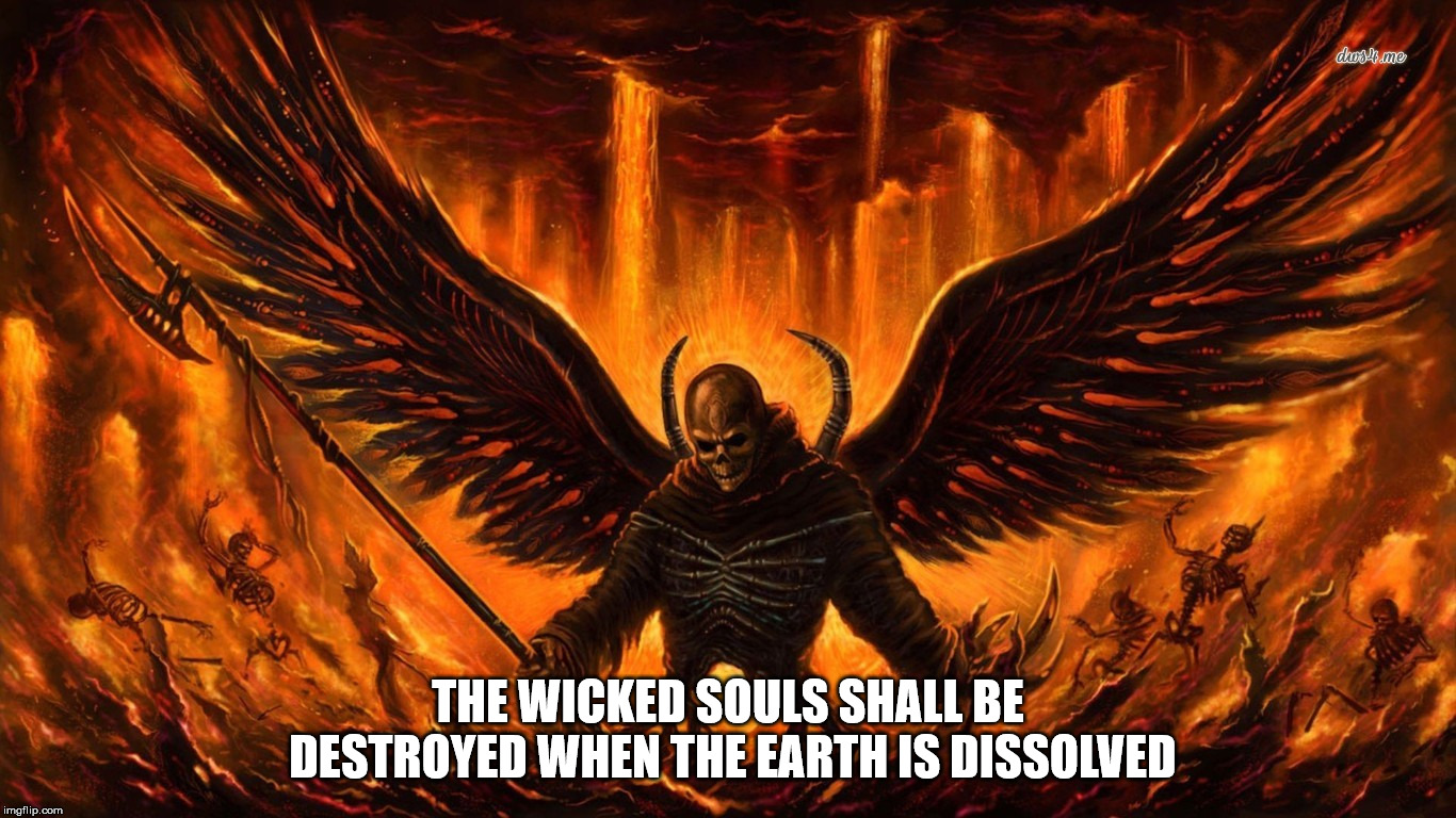 Something Satan said on a gematria website.  | THE WICKED SOULS SHALL BE DESTROYED WHEN THE EARTH IS DISSOLVED | image tagged in satan,the devil,wicked,earth,end of the world,malignant narcissism | made w/ Imgflip meme maker