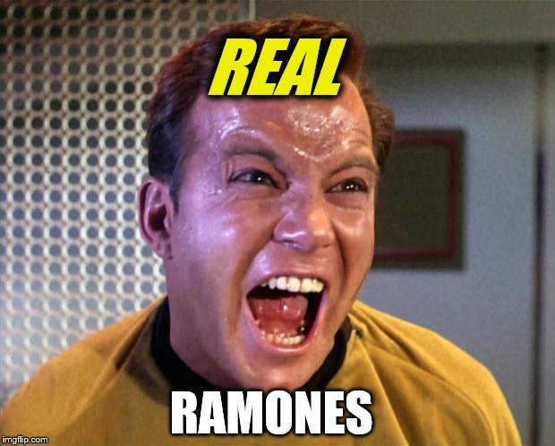 Captain Kirk Screaming | REAL RAMONES | image tagged in captain kirk screaming | made w/ Imgflip meme maker