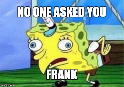 Mocking Spongebob Meme | NO ONE ASKED YOU FRANK | image tagged in memes,mocking spongebob | made w/ Imgflip meme maker