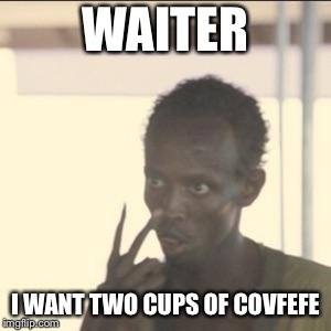 Look At Me | WAITER I WANT TWO CUPS OF COVFEFE | image tagged in memes,look at me | made w/ Imgflip meme maker