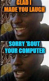 black guy happy sad | GLAD I MADE YOU LAUGH SORRY 'BOUT YOUR COMPUTER | image tagged in black guy happy sad | made w/ Imgflip meme maker