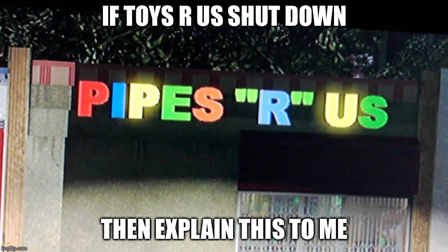 IF TOYS R US SHUT DOWN THEN EXPLAIN THIS TO ME | image tagged in toys r us,unexpected,really,bruh,pipes | made w/ Imgflip meme maker