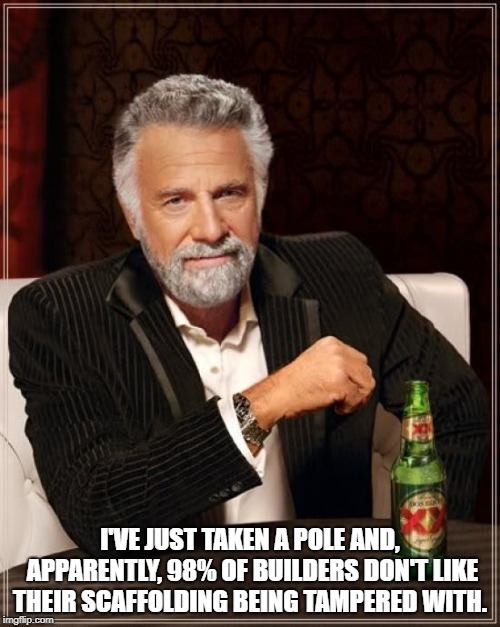 The Most Interesting Man In The World Meme | I'VE JUST TAKEN A POLE AND, APPARENTLY, 98% OF BUILDERS DON'T LIKE THEIR SCAFFOLDING BEING TAMPERED WITH. | image tagged in memes,the most interesting man in the world | made w/ Imgflip meme maker