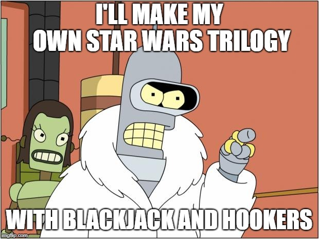 Bender | I'LL MAKE MY OWN STAR WARS TRILOGY WITH BLACKJACK AND HOOKERS | image tagged in memes,bender | made w/ Imgflip meme maker