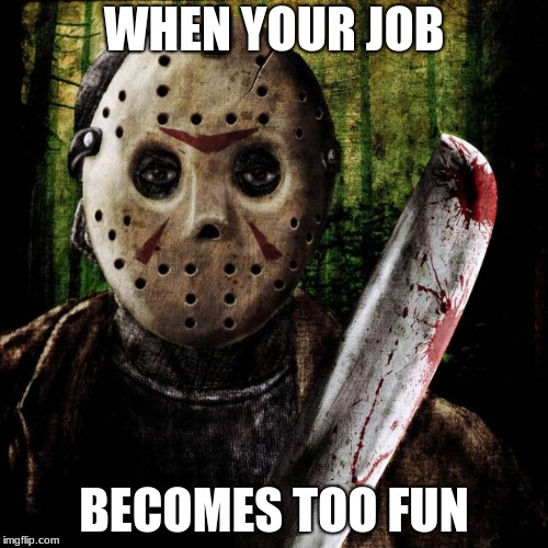 Jason Voorhees | WHEN YOUR JOB BECOMES TOO FUN | image tagged in jason voorhees | made w/ Imgflip meme maker