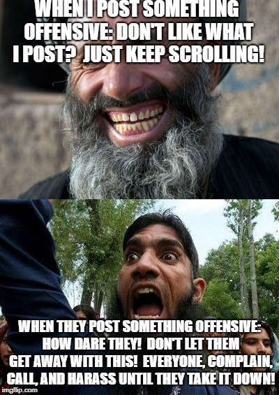 Rules of posting! | WHEN I POST SOMETHING OFFENSIVE: DON'T LIKE WHAT I POST?  JUST KEEP SCROLLING! WHEN THEY POST SOMETHING OFFENSIVE: HOW DARE THEY!  DON'T LET | image tagged in angry muslim,arguing,offensive,angry,posting | made w/ Imgflip meme maker