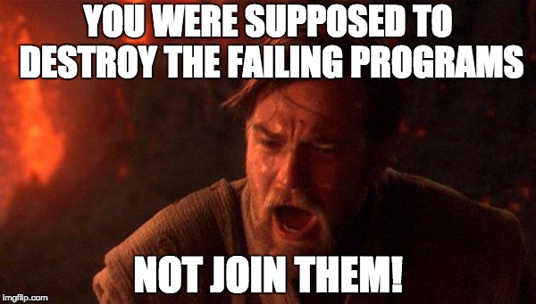 You Were The Chosen One (Star Wars) | YOU WERE SUPPOSED TO DESTROY THE FAILING PROGRAMS NOT JOIN THEM! | image tagged in memes,you were the chosen one star wars,AdviceAnimals | made w/ Imgflip meme maker