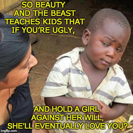 Third World Skeptical Kid Meme | SO BEAUTY AND THE BEAST TEACHES KIDS THAT IF YOU'RE UGLY, AND HOLD A GIRL AGAINST HER WILL, SHE'LL EVENTUALLY LOVE YOU? | image tagged in memes,third world skeptical kid | made w/ Imgflip meme maker