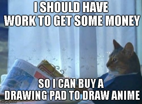 I Should Buy A Boat Cat |  I SHOULD HAVE WORK TO GET SOME MONEY; SO I CAN BUY A DRAWING PAD TO DRAW ANIME | image tagged in memes,i should buy a boat cat | made w/ Imgflip meme maker
