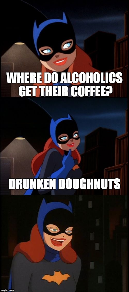 Maybe you could dip the doughnuts in beer? | WHERE DO ALCOHOLICS GET THEIR COFFEE? DRUNKEN DOUGHNUTS | image tagged in bad pun batgirl,alcoholic,dunkin donuts,bad pun,funny,memes | made w/ Imgflip meme maker