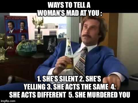 Well That Escalated Quickly Meme | WAYS TO TELL A WOMAN'S MAD AT YOU : 1. SHE'S SILENT2. SHE'S YELLING3. SHE ACTS THE SAME 4. SHE ACTS DIFFERENT 5. SHE MURDERED YOU | image tagged in memes,well that escalated quickly,angry woman,shes mad,relationships | made w/ Imgflip meme maker
