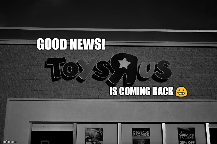 Toys r us | GOOD NEWS! IS COMING BACK  | image tagged in toys r us | made w/ Imgflip meme maker