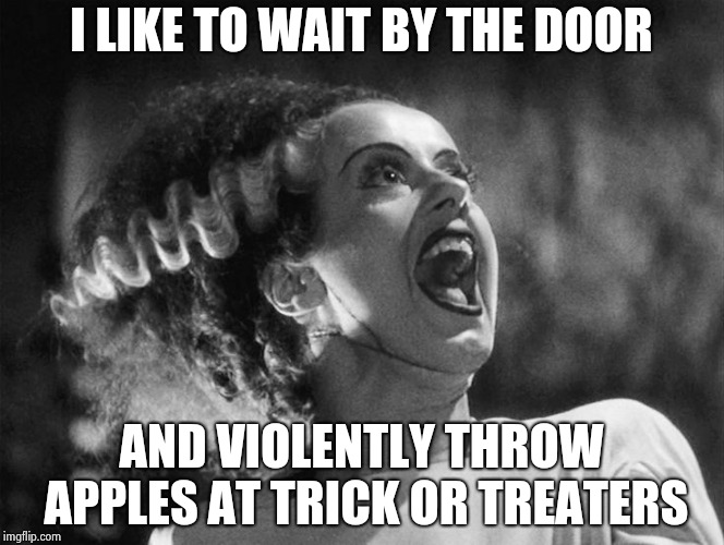 Time for Halloween fun | I LIKE TO WAIT BY THE DOOR AND VIOLENTLY THROW APPLES AT TRICK OR TREATERS | image tagged in the bride of frankenstein,throw,candy crush,get off my lawn,punk,back in my day | made w/ Imgflip meme maker