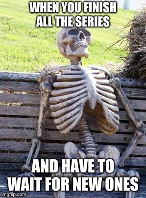 Waiting Skeleton Meme |  WHEN YOU FINISH ALL THE SERIES; AND HAVE TO WAIT FOR NEW ONES | image tagged in memes,waiting skeleton | made w/ Imgflip meme maker