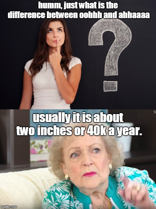 women tend to believe that two inches or $40k is all the difference between good and really goood. | humm, just what is the difference between oohhh and ahhaaaa usually it is about two inches or 40k a year. | image tagged in money and sex,the female mind,betty white | made w/ Imgflip meme maker