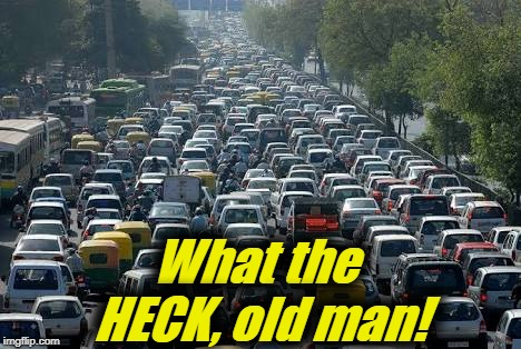 traffic jam | What the HECK, old man! | image tagged in traffic jam | made w/ Imgflip meme maker