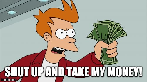 Shut Up And Take My Money Fry Meme | SHUT UP AND TAKE MY MONEY! | image tagged in memes,shut up and take my money fry | made w/ Imgflip meme maker