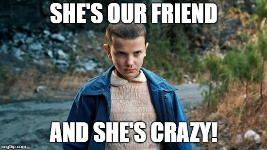 Eleven Stranger Things | SHE'S OUR FRIEND AND SHE'S CRAZY! | image tagged in eleven stranger things | made w/ Imgflip meme maker
