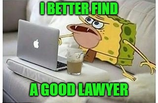 SpongeGar Computer | I BETTER FIND A GOOD LAWYER | image tagged in spongegar computer | made w/ Imgflip meme maker
