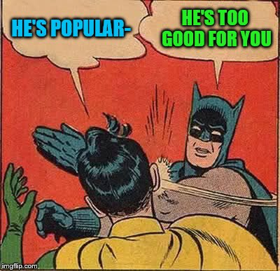 Batman Slapping Robin Meme | HE'S POPULAR- HE'S TOO GOOD FOR YOU | image tagged in memes,batman slapping robin | made w/ Imgflip meme maker
