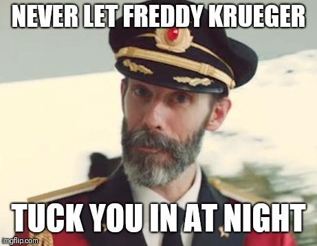 Captain Obvious | NEVER LET FREDDY KRUEGER TUCK YOU IN AT NIGHT | image tagged in captain obvious | made w/ Imgflip meme maker