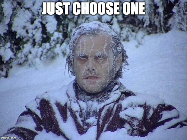 Jack Nicholson The Shining Snow Meme | JUST CHOOSE ONE | image tagged in memes,jack nicholson the shining snow | made w/ Imgflip meme maker