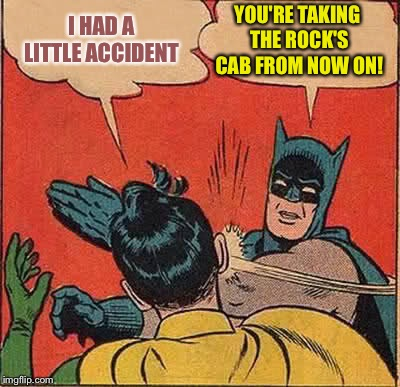 Batman Slapping Robin Meme | I HAD A LITTLE ACCIDENT YOU'RE TAKING THE ROCK'S CAB FROM NOW ON! | image tagged in memes,batman slapping robin | made w/ Imgflip meme maker