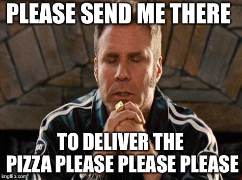 Ricky Bobby Praying | PLEASE SEND ME THERE TO DELIVER THE PIZZA PLEASE PLEASE PLEASE | image tagged in ricky bobby praying | made w/ Imgflip meme maker