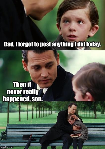 Finding Neverland Meme | Dad, I forgot to post anything I did today. Then it never really happened, son. | image tagged in memes,finding neverland,posting online,forgot,never happened | made w/ Imgflip meme maker