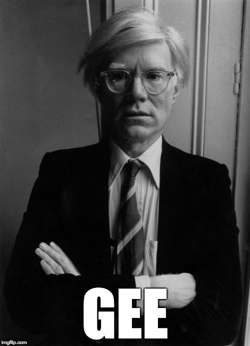 Andy Warhol | GEE | image tagged in andy warhol,gee | made w/ Imgflip meme maker
