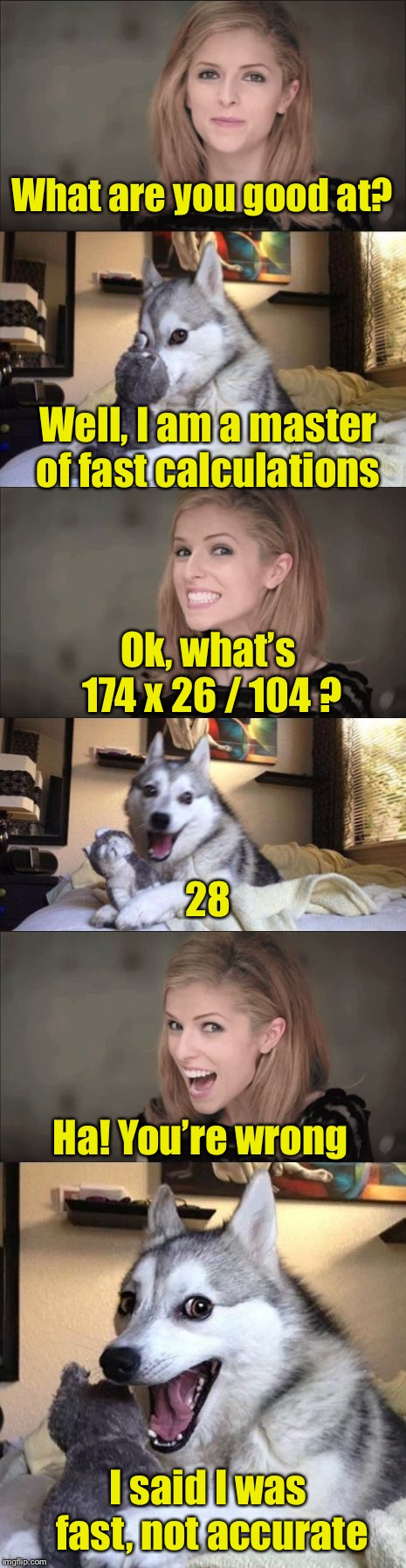 Anna and Bad Pun Dog Work Together | What are you good at? I said I was fast, not accurate Well, I am a master of fast calculations Ok, what's 174 x 26 / 104 ? 28 Ha! You're wro | image tagged in anna and bad pun dog work together | made w/ Imgflip meme maker
