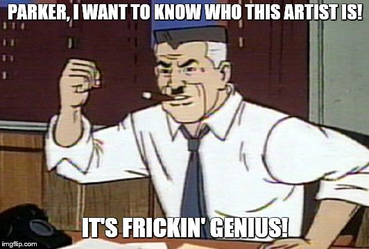 PARKER, I WANT TO KNOW WHO THIS ARTIST IS! IT'S FRICKIN' GENIUS! | made w/ Imgflip meme maker