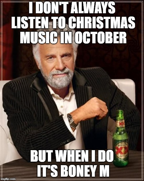 The Most Interesting Man In The World | I DON'T ALWAYS LISTEN TO CHRISTMAS MUSIC IN OCTOBER BUT WHEN I DO  IT'S BONEY M | image tagged in memes,the most interesting man in the world | made w/ Imgflip meme maker