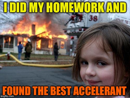 Disaster Girl Meme | I DID MY HOMEWORK AND FOUND THE BEST ACCELERANT | image tagged in memes,disaster girl | made w/ Imgflip meme maker