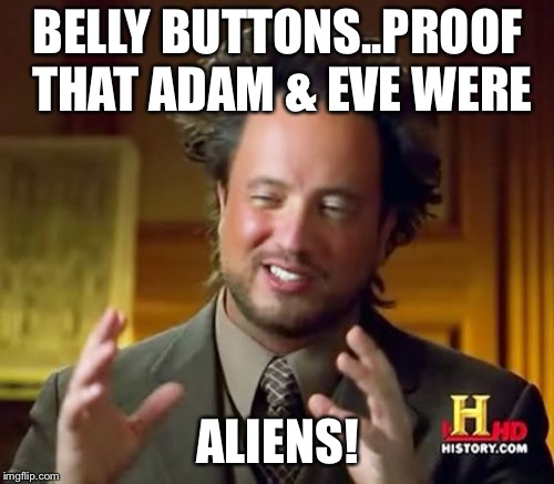 Ancient Aliens Meme | BELLY BUTTONS..PROOF THAT ADAM & EVE WERE ALIENS! | image tagged in memes,ancient aliens | made w/ Imgflip meme maker