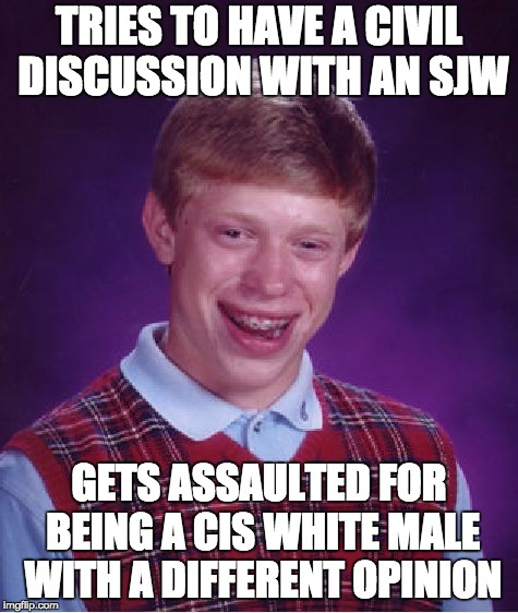 Bad Luck Brian | TRIES TO HAVE A CIVIL DISCUSSION WITH AN SJW GETS ASSAULTED FOR BEING A CIS WHITE MALE WITH A DIFFERENT OPINION | image tagged in memes,bad luck brian | made w/ Imgflip meme maker