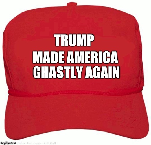 Red Hat | TRUMP MADE AMERICA GHASTLY AGAIN | image tagged in red hat | made w/ Imgflip meme maker