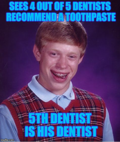 5 out of 5 dentists recommend not being bad luck Brian. | SEES 4 OUT OF 5 DENTISTS RECOMMEND A TOOTHPASTE 5TH DENTIST IS HIS DENTIST | image tagged in memes,bad luck brian,dentist | made w/ Imgflip meme maker