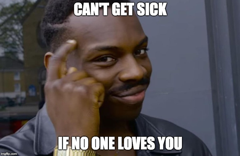 you can't if you don't | CAN'T GET SICK IF NO ONE LOVES YOU | image tagged in you can't if you don't,AdviceAnimals | made w/ Imgflip meme maker
