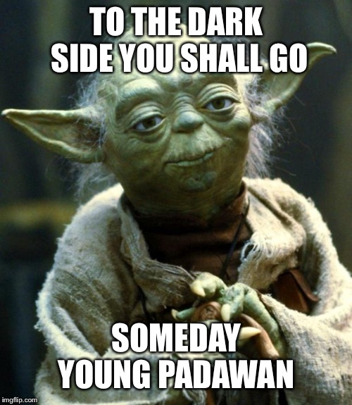 Star Wars Yoda Meme | TO THE DARK SIDE YOU SHALL GO SOMEDAY YOUNG PADAWAN | image tagged in memes,star wars yoda | made w/ Imgflip meme maker