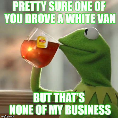 White vans = Free candy or bombers. So who is inactive? | PRETTY SURE ONE OF YOU DROVE A WHITE VAN BUT THAT'S NONE OF MY BUSINESS | image tagged in memes,but thats none of my business,kermit the frog,bomber | made w/ Imgflip meme maker