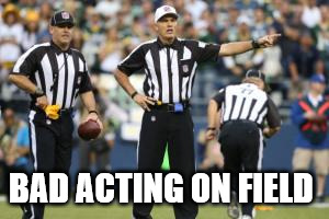nfl referee  | BAD ACTING ON FIELD | image tagged in nfl referee | made w/ Imgflip meme maker