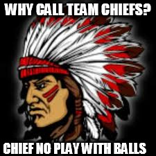 WHY CALL TEAM CHIEFS? CHIEF NO PLAY WITH BALLS | made w/ Imgflip meme maker