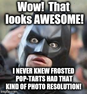 Wow!  That looks AWESOME! I NEVER KNEW FROSTED POP-TARTS HAD THAT KIND OF PHOTO RESOLUTION! | image tagged in amazed batman | made w/ Imgflip meme maker