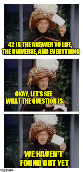 Carnac the Magnificent | 42 IS THE ANSWER TO LIFE, THE UNIVERSE, AND EVERYTHING WE HAVEN'T FOUND OUT YET OKAY, LET'S SEE WHAT THE QUESTION IS | image tagged in carnac the magnificent | made w/ Imgflip meme maker